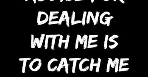 My only advice for dealing with me is to catch me while I